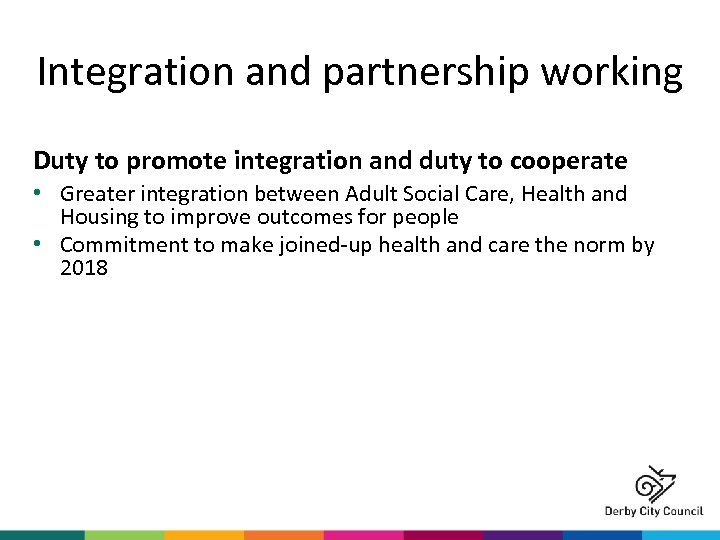 Integration and partnership working Duty to promote integration and duty to cooperate • Greater