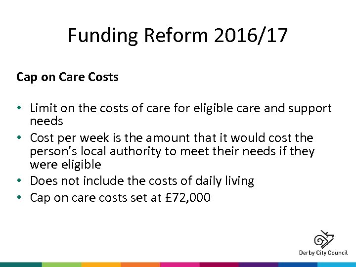 Funding Reform 2016/17 Cap on Care Costs • Limit on the costs of care