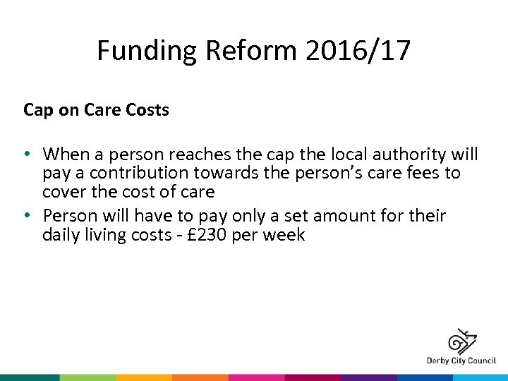 Funding Reform 2016/17 Cap on Care Costs • When a person reaches the cap