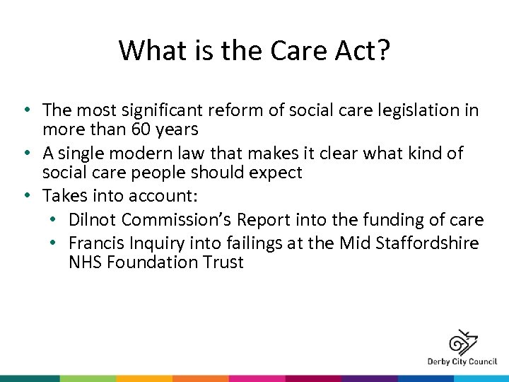 What is the Care Act? • The most significant reform of social care legislation