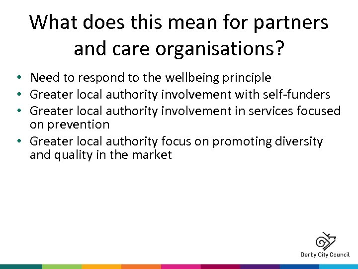 What does this mean for partners and care organisations? • Need to respond to