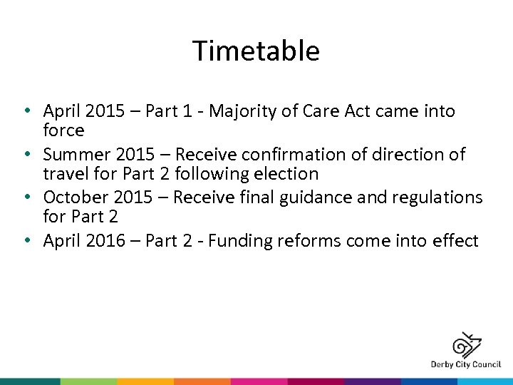 Timetable • April 2015 – Part 1 - Majority of Care Act came into