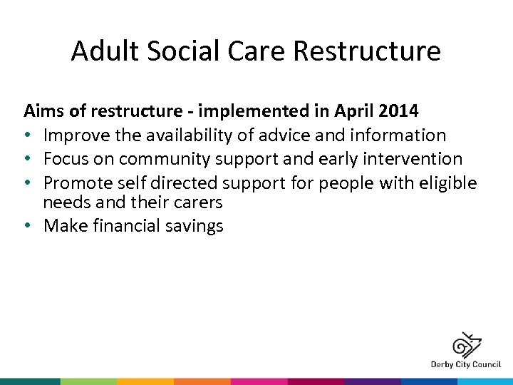 Adult Social Care Restructure Aims of restructure - implemented in April 2014 • Improve