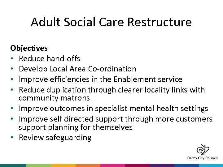 Adult Social Care Restructure Objectives • Reduce hand-offs • Develop Local Area Co-ordination •