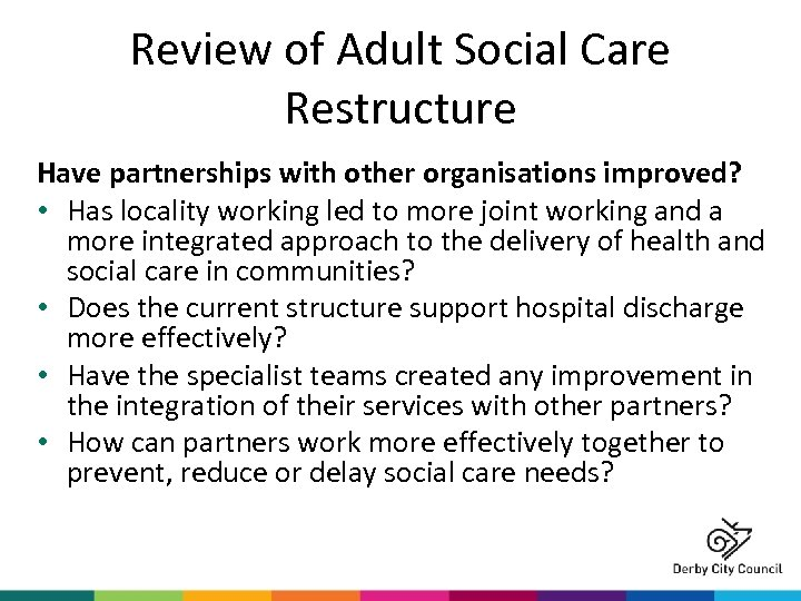 Review of Adult Social Care Restructure Have partnerships with other organisations improved? • Has