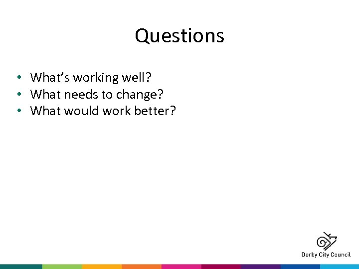 Questions • What's working well? • What needs to change? • What would work