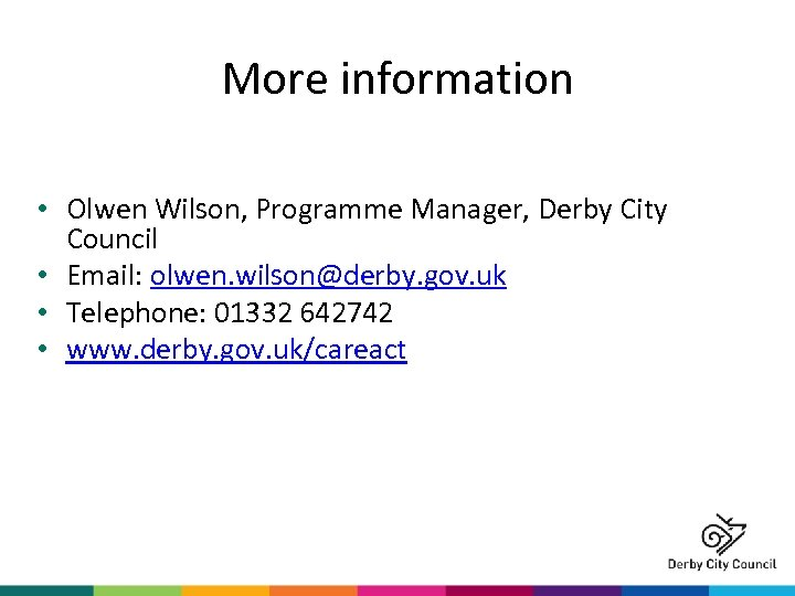 More information • Olwen Wilson, Programme Manager, Derby City Council • Email: olwen. wilson@derby.