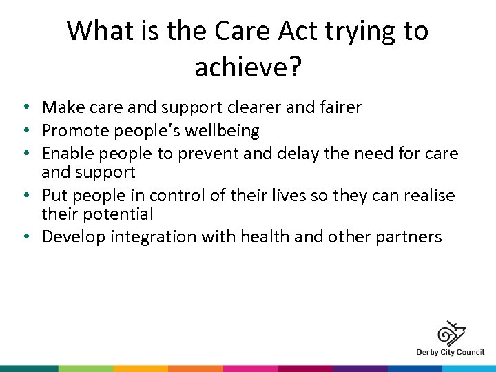 What is the Care Act trying to achieve? • Make care and support clearer