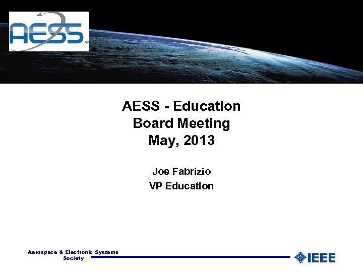AESS - Education Board Meeting May, 2013 Joe Fabrizio VP Education Aerospace & Electronic