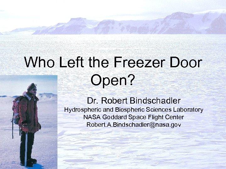 Who Left the Freezer Door Open? Dr. Robert Bindschadler Hydrospheric and Biospheric Sciences Laboratory