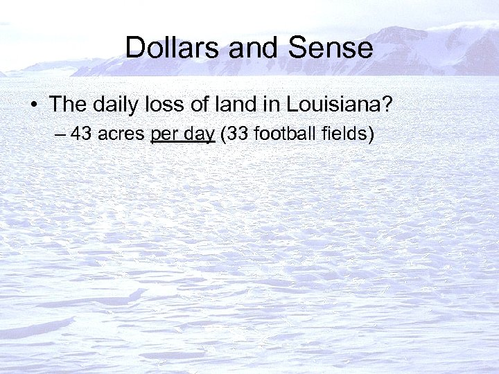 Dollars and Sense • The daily loss of land in Louisiana? – 43 acres