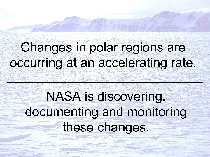 Changes in polar regions are occurring at an accelerating rate. NASA is discovering, documenting