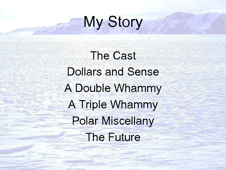 My Story The Cast Dollars and Sense A Double Whammy A Triple Whammy Polar