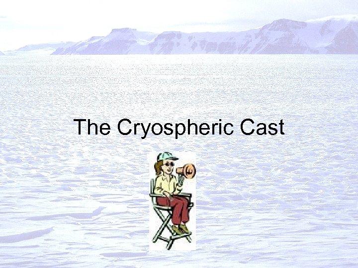 The Cryospheric Cast