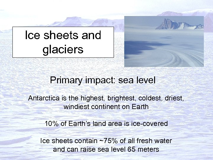 Ice sheets and glaciers Primary impact: sea level Antarctica is the highest, brightest, coldest,