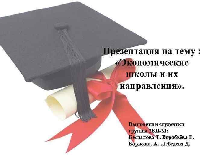Презентация на тему : «Экономические школы и их направления» . Выполнили студентки группы 3