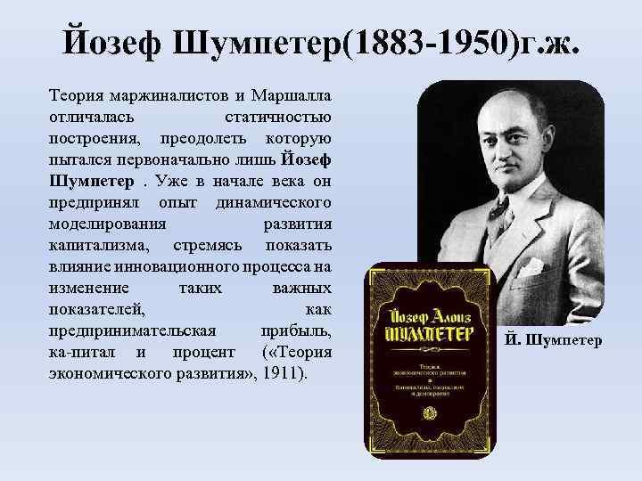 Йозеф Шумпетер(1883 -1950)г. ж. Теория маржиналистов и Маршалла отличалась статичностью построения, преодолеть которую пытался
