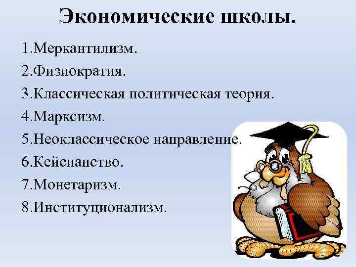 Экономические школы. 1. Меркантилизм. 2. Физиократия. 3. Классическая политическая теория. 4. Марксизм. 5. Неоклассическое