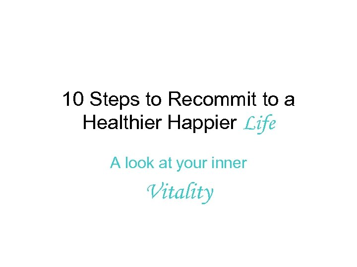 10 Steps to Recommit to a Healthier Happier Life A look at your inner