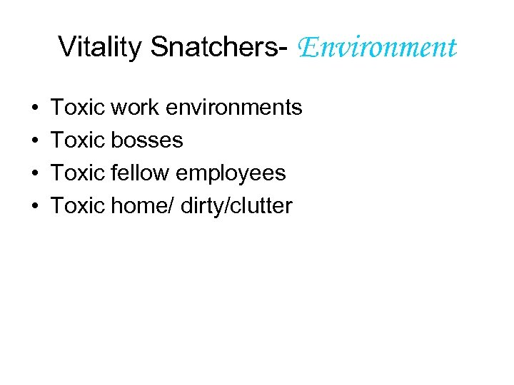 Vitality Snatchers- Environment • • Toxic work environments Toxic bosses Toxic fellow employees Toxic