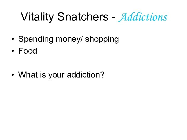 Vitality Snatchers - Addictions • Spending money/ shopping • Food • What is your