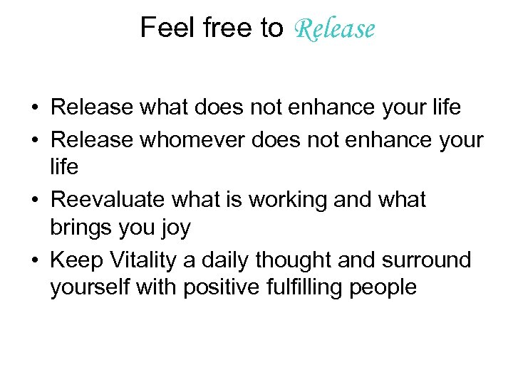 Feel free to Release • Release what does not enhance your life • Release