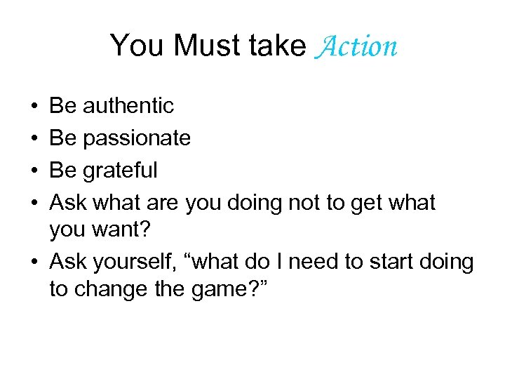 You Must take Action • • Be authentic Be passionate Be grateful Ask what