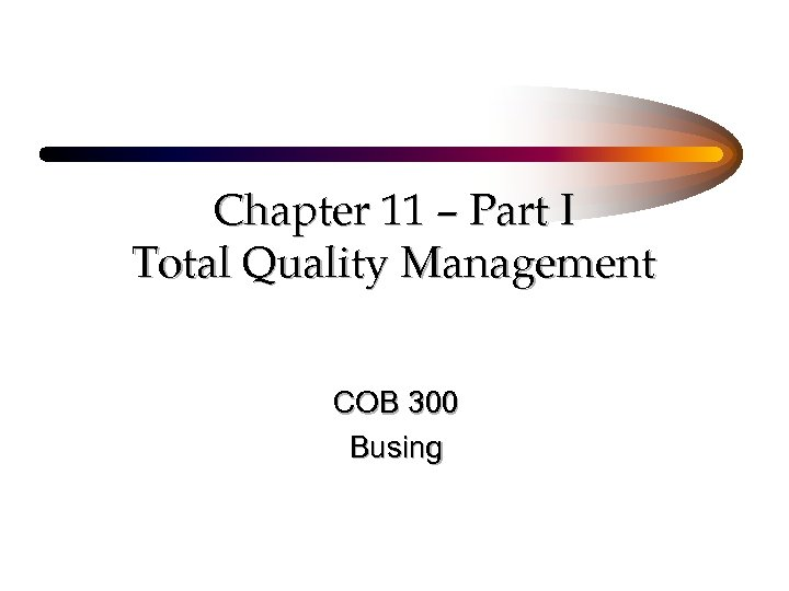 Chapter 11 – Part I Total Quality Management COB 300 Busing