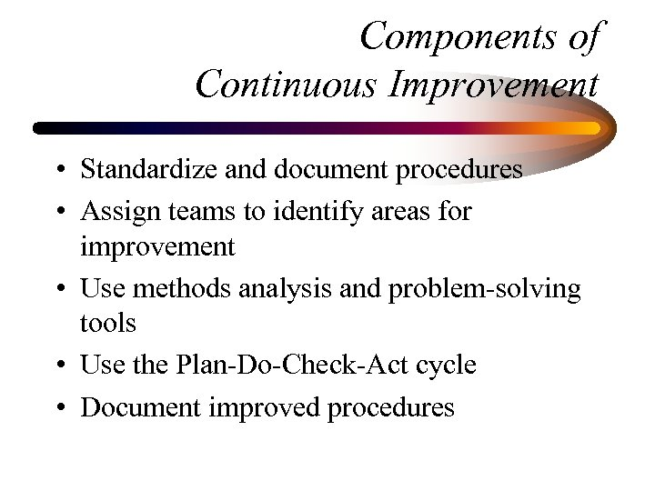 Components of Continuous Improvement • Standardize and document procedures • Assign teams to identify