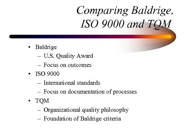 Comparing Baldrige, ISO 9000 and TQM • Baldrige – U. S. Quality Award –