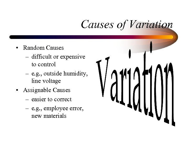Causes of Variation • Random Causes – difficult or expensive to control – e.