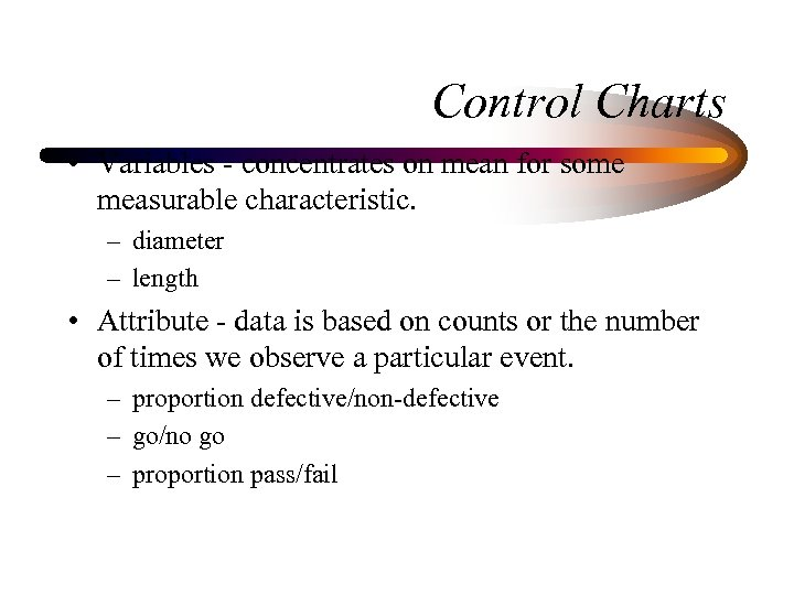 Control Charts • Variables - concentrates on mean for some measurable characteristic. – diameter