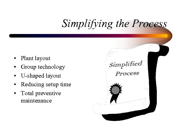 Simplifying the Process • • • Plant layout Group technology U-shaped layout Reducing setup