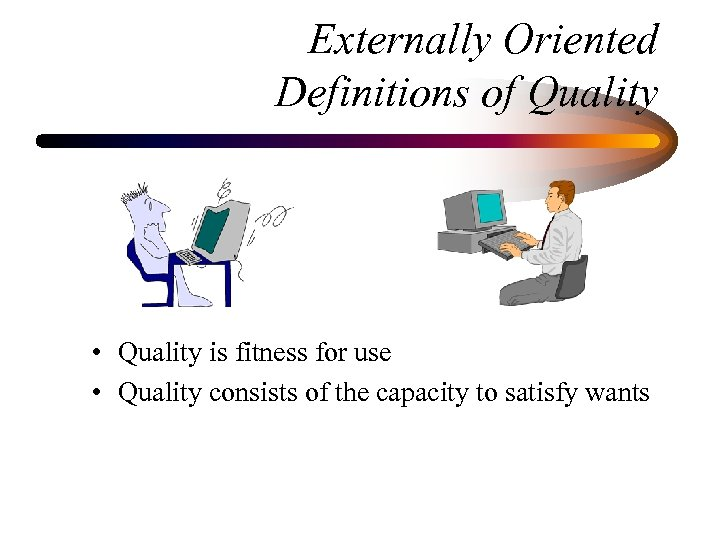 Externally Oriented Definitions of Quality • Quality is fitness for use • Quality consists