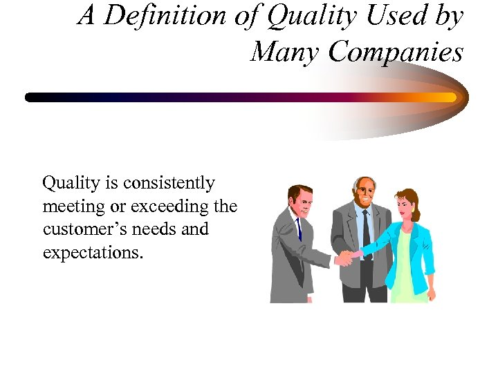 A Definition of Quality Used by Many Companies Quality is consistently meeting or exceeding