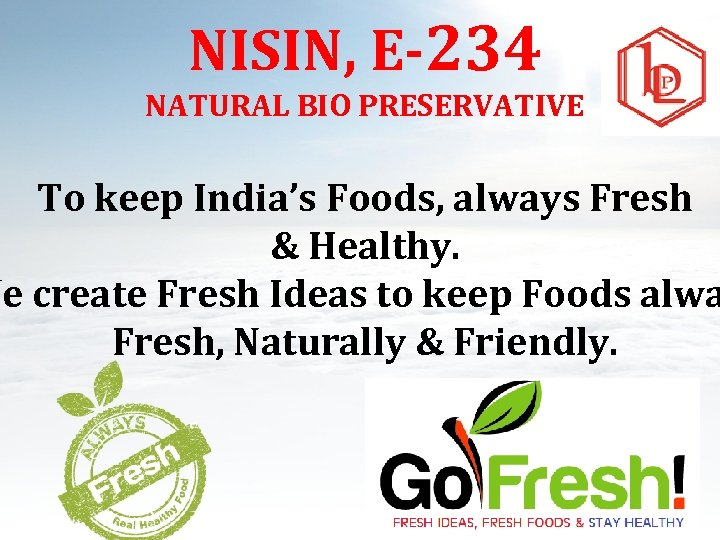 NISIN, E-234 NATURAL BIO PRESERVATIVE To keep India's Foods, always Fresh & Healthy. We