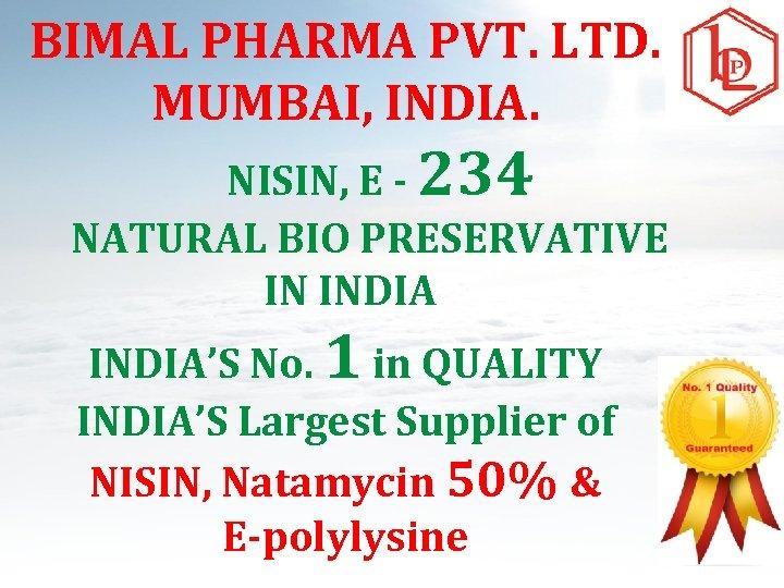 BIMAL PHARMA PVT. LTD. MUMBAI, INDIA. NISIN, E - 234 NATURAL BIO PRESERVATIVE IN