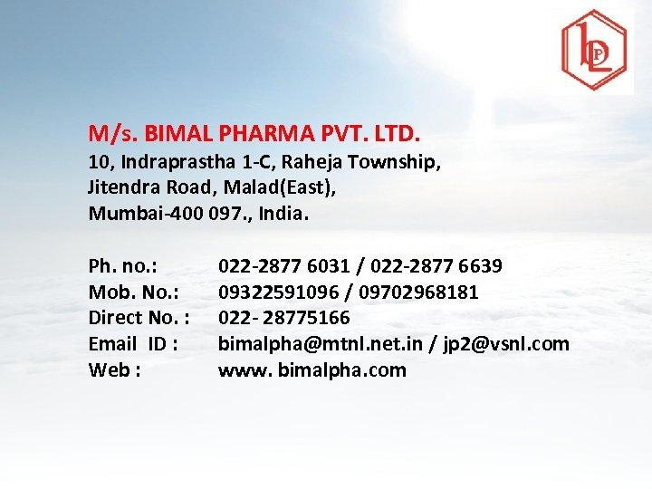 M/s. BIMAL PHARMA PVT. LTD. 10, Indraprastha 1 -C, Raheja Township, Jitendra Road, Malad(East),