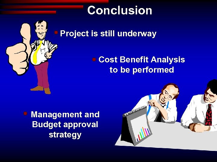 Conclusion Project is still underway Cost Benefit Analysis to be performed Management and Budget