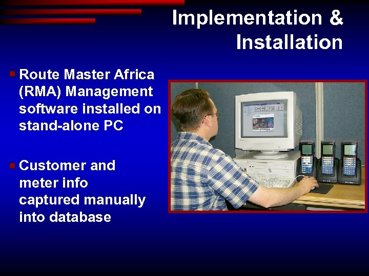 Implementation & Installation Route Master Africa (RMA) Management software installed on stand-alone PC Customer