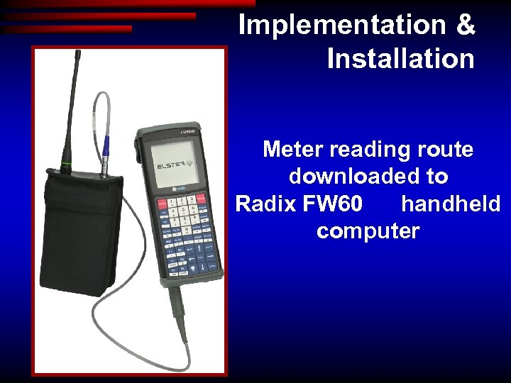 Implementation & Installation Meter reading route downloaded to Radix FW 60 handheld computer