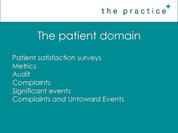 The patient domain Patient satisfaction surveys Metrics Audit Complaints Significant events Complaints and Untoward