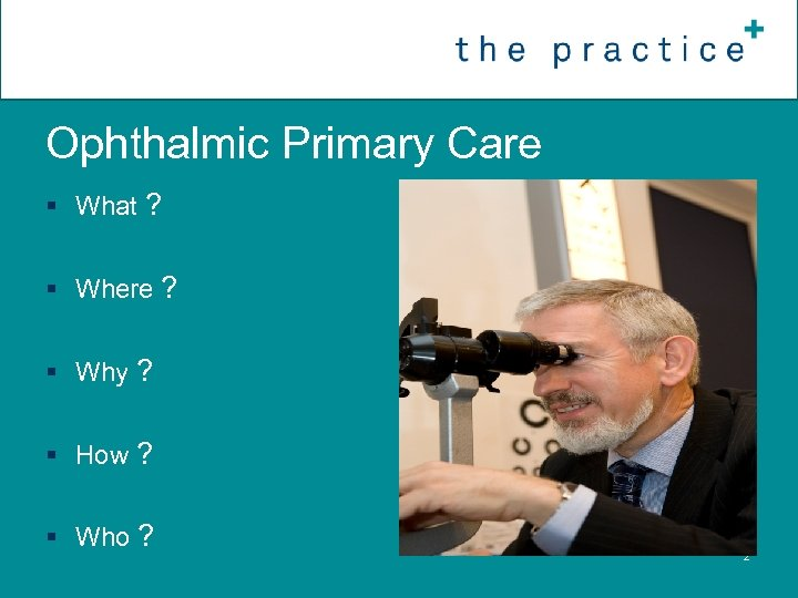 Ophthalmic Primary Care § What ? § Where ? § Why ? § How
