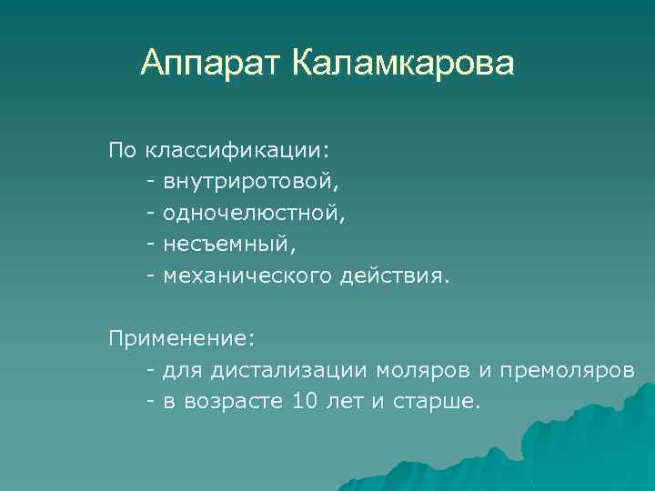 Аппарат Каламкарова По классификации: - внутриротовой, - одночелюстной, - несъемный, - механического действия. Применение: