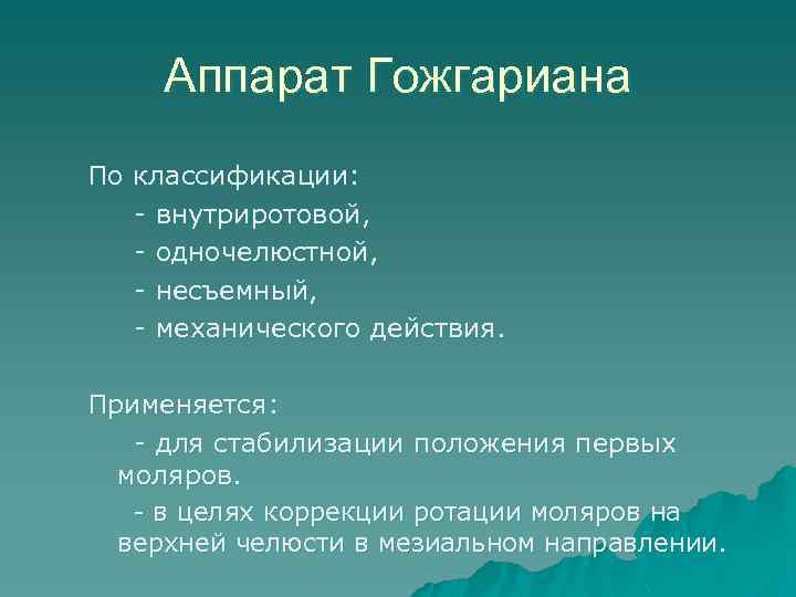 Аппарат Гожгариана По классификации: - внутриротовой, - одночелюстной, - несъемный, - механического действия. Применяется: