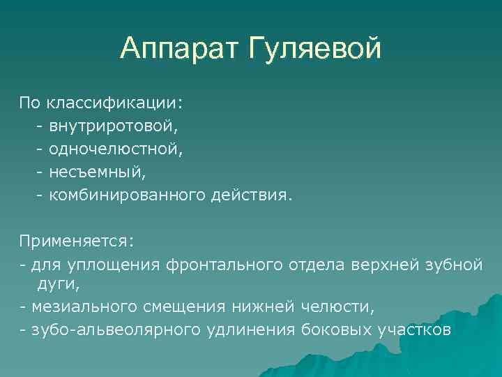 Аппарат Гуляевой По классификации: - внутриротовой, - одночелюстной, - несъемный, - комбинированного действия. Применяется: