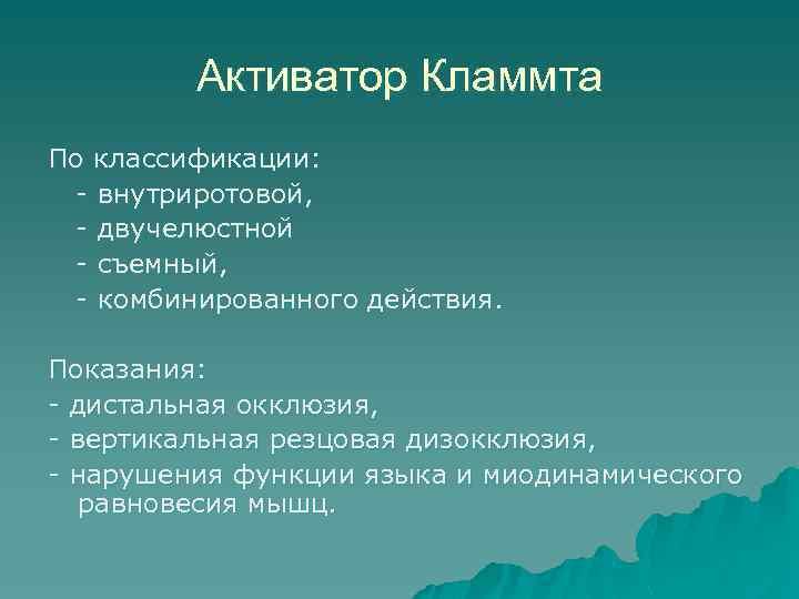 Активатор Кламмта По классификации: - внутриротовой, - двучелюстной - съемный, - комбинированного действия. Показания:
