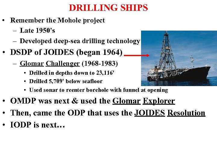 DRILLING SHIPS • Remember the Mohole project – Late 1950's – Developed deep-sea drilling
