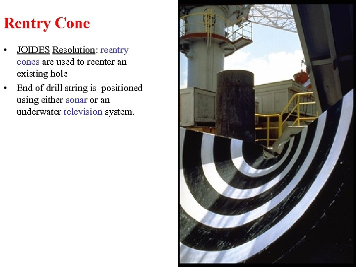 Rentry Cone • JOIDES Resolution: reentry cones are used to reenter an existing hole