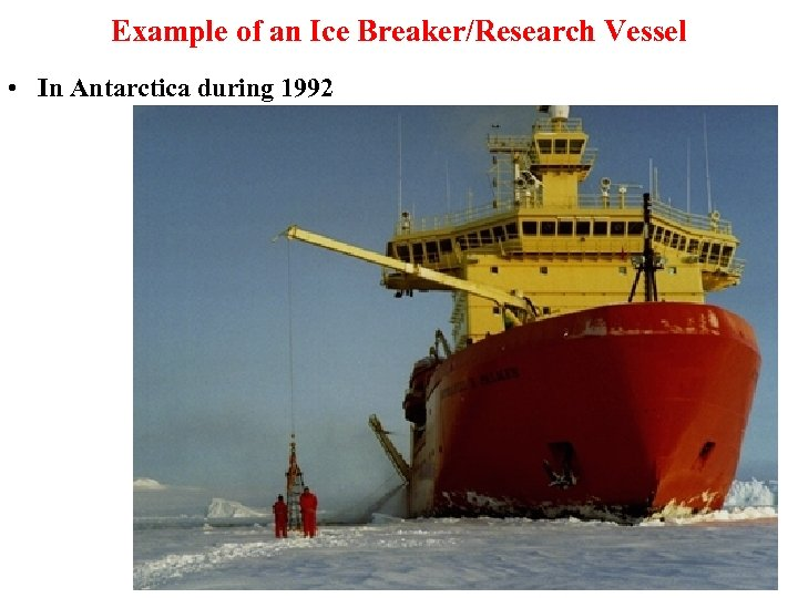 Example of an Ice Breaker/Research Vessel • In Antarctica during 1992